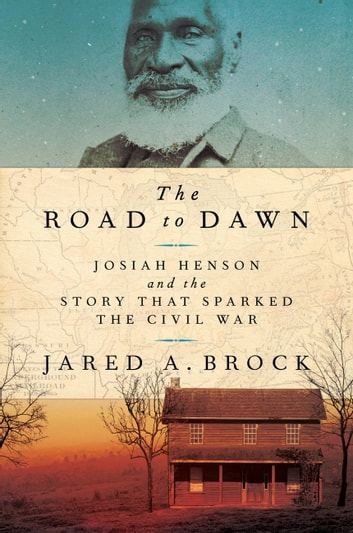 The Road to Dawn - Josiah Henson and the Story That Sparked the Civil War ebook by Jared A. Brock