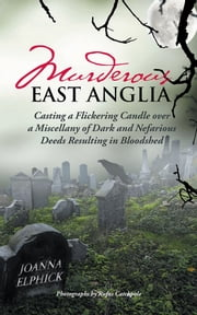Murderous East Anglia - Casting a Flickering Candle over a Miscellany of Dark and Nefarious Deeds Resulting in Bloodshed ebook by Joanna Elphick