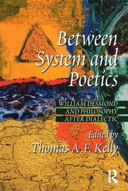 Between System and Poetics - William Desmond and Philosophy after Dialectic ebook by Thomas A.F. Kelly
