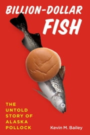 Billion-Dollar Fish - The Untold Story of Alaska Pollock ebook by Kevin M. Bailey