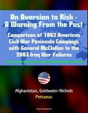 An Aversion to Risk: A Warning From the Past: Comparison of 1862 American Civil War Peninsula Campaign with General McClellan to the 2003 Iraq War Failures, Afghanistan, Goldwater-Nichols, Petraeus ebook by Progressive Management