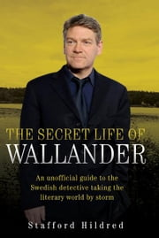 The Secret Life of Wallander - An Unofficial Guide to the Swedish Detective Taking the Literary World by Storm ebook by Stafford Hildred
