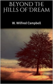 Beyond the Hills of Dream ebook by W. Wilfred Campbell