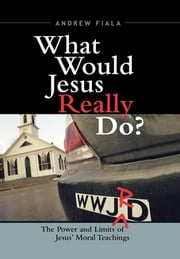 What Would Jesus Really Do? - The Power & Limits of Jesus' Moral Teachings ebook by Andrew Fiala