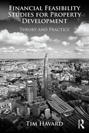 Financial Feasibility Studies for Property Development - Theory and Practice ebook by Tim Havard
