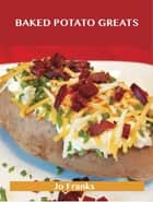 Baked Potato Greats: Delicious Baked Potato Recipes, The Top 54 Baked Potato Recipes ebook by Jo Franks