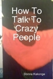 How To Talk To Crazy People - Vignettes of Sixteen Breakdowns ebook by Donna Kay Cindy Kakonge