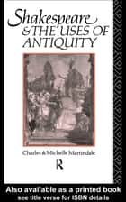 Shakespeare and the Uses of Antiquity ebook by Michelle Martindale,Michelle Martindale