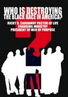 Who Is Destroying The Black Race in America? ebook by Ricky Carraway