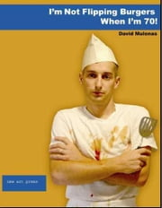 I'm Not Flipping Burgers When I'm 70 ebook by Mulonas, David