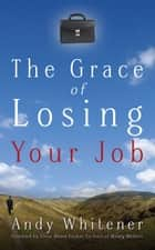 The Grace of Losing Your Job ebook by Andy Whitener