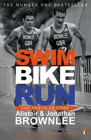 Swim, Bike, Run - Our Triathlon Story ebook by Alistair Brownlee,Jonathan Brownlee