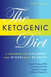 The Ketogenic Diet: A Treatment for Children and Others with Epilepsy, Fourth Edition ebook by John Freeman, MD,Eric Kossoff,Millicent Kelly,Millicent Kelly,Dr. John Freeman,Dr. Eric Kossoff,Jennifer Freeman