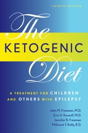 The Ketogenic Diet: A Treatment for Children and Others with Epilepsy, Fourth Edition ebook by John Freeman, MD,Eric Kossoff,Millicent Kelly,Millicent Kelly, Jennifer Freeman,Dr. John Freeman,Dr. Eric Kossoff, Millicent Kelly