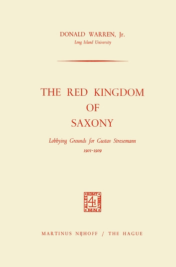The Red Kingdom of Saxony - Lobbying Grounds for Gustav Stresemann ebook by Donald Warren Jr