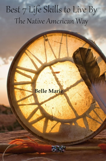 Best 7 Life Skills To Live By - The Native American Way ebook by Belle Marie
