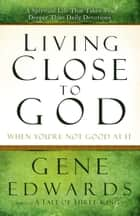 Living Close to God (When You're Not Good at It) - A Spiritual Life That Takes You Deeper Than Daily Devotions ebook by Gene Edwards