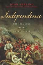 Independence - The Struggle to Set America Free ebook by John Ferling