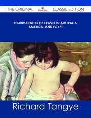 Reminiscences of Travel in Australia, America, and Egypt - The Original Classic Edition ebook by Richard Tangye
