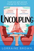 Uncoupling - Escape to Paris with the most romantic and uplifting love story of 2021! ebook by Lorraine Brown