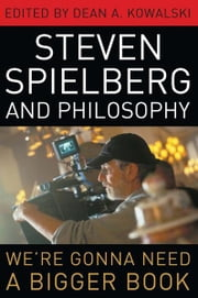 Steven Spielberg and Philosophy - We're Gonna Need a Bigger Book ebook by Dean A. Kowalski