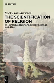 The Scientification of Religion - An Historical Study of Discursive Change, 1800–2000 ebook by Kocku von Stuckrad