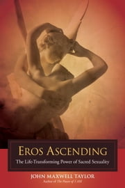 Eros Ascending - The Life-Transforming Power of Sacred Sexuality ebook by John Maxwell Taylor,Linda E. Savage, Ph.D
