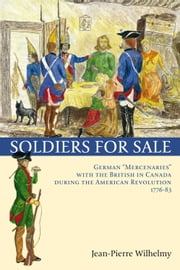 "Soldiers for Sale - German ""Mercenaries"" with the British in Canada during the American Revolution (1776-83) ebook by Jean-Pierre Wilhelmy,Virginia Easley DeMarce,Marcel Trudel"