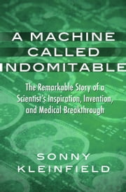 A Machine Called Indomitable - The Remarkable Story of a Scientist's Inspiration, Invention, and Medical Breakthrough ebook by Sonny Kleinfield