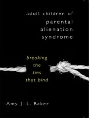 Adult Children of Parental Alienation Syndrome: Breaking the Ties That Bind ebook by Amy J. L. Baker