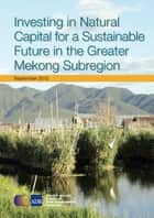 Investing in Natural Capital for a Sustainable Future in the Greater Mekong Subregion ebook by Asian Development Bank