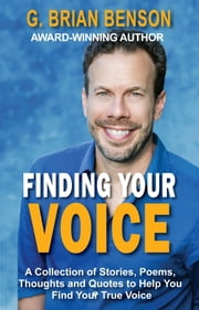 Finding Your Voice: A Collection of Stories, Poems, Thoughts and Quotes to Help You Find Your True Voice ebook by G. Brian Benson