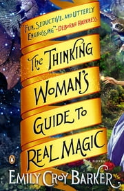 The Thinking Woman's Guide to Real Magic - A Novel ebook by Emily Croy Barker