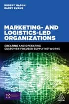 Marketing and Logistics Led Organizations - Creating and Operating Customer Focused Supply Networks ebook by Robert Mason, Barry Evans