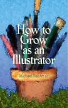 How to Grow as an Illustrator ebook by Michael Fleishman