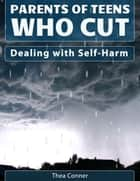 Parents of Teens Who Cut - Dealing with Self-Harm ebook by Thea Conner