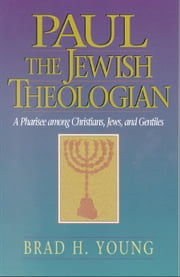 Paul the Jewish Theologian - A Pharisee among Christians, Jews, and Gentiles ebook by Brad H. Young