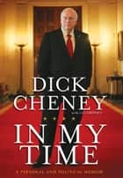 In My Time: A Personal and Political Memoir - A Personal and Political Memoir ebook by Dick Cheney, Liz Cheney