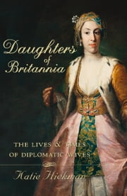 Daughters of Britannia: The Lives and Times of Diplomatic Wives (Text Only) ebook by Katie Hickman