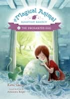 The Magical Animal Adoption Agency, Book 2: The Enchanted Egg ebook by Kallie George, Alexandra Boiger