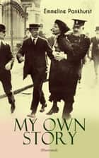 "MY OWN STORY (Illustrated) - The Inspiring & Powerful Autobiography of the Determined Woman Who Founded the Militant WPSU ""Suffragette"" Movement and Fought to Win the Equal Voting Rights for All Women ebook by Emmeline Pankhurst"