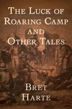 The Luck of Roaring Camp - And Other Tales ebook by Bret Harte
