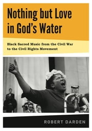 Nothing but Love in God's Water - Volume I: Black Sacred Music from the Civil War to the Civil Rights Movement ebook by Robert Darden