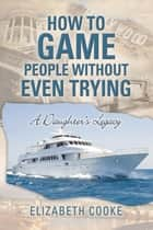 How to Game People Without Even Trying - A Daughter's Legacy ebook by Elizabeth Cooke