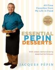Essential Pepin Desserts - 160 All-Time Favorites from My Life in Food ebook by Jacques Pépin