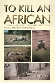 To Kill an African - (To own him he must be lured, deceived, tamed and then shackled.) ebook by MATLOU