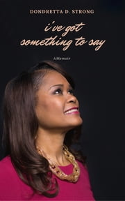 I've Got Something to Say - A Memoir ebook by Dondretta D Strong