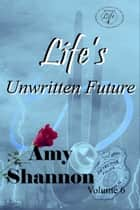 Life's Unwritten Future eBook by Amy Shannon