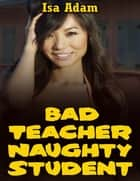 Bad Teacher, Naughty Student ebook by Isa Adam