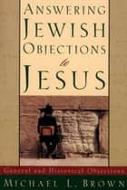 Answering Jewish Objections to Jesus : Volume 1 - General and Historical Objections ebook by Michael L. Brown